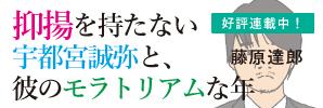 「抑揚を持たない宇都宮誠弥と、彼のモラトリアムな年」藤原達郎